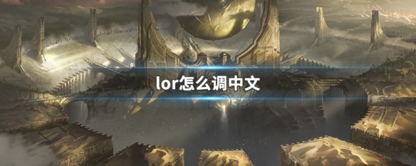 英雄联盟手游游戏界面怎么调成中文 游戏界面切换中文方法介绍
